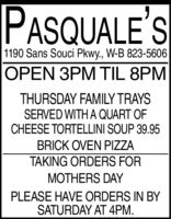 PASQUALE'S1190 Sans Souci Pkwy., W-B 823-5606OPEN 3PM TIL 8PMTHURSDAY FAMILY TRAYSSERVED WITH A QUART OFCHEESE TORTELLINI SOUP 39.95BRICK OVEN PIZZATAKING ORDERS FORMOTHERS DAYPLEASE HAVE ORDERS IN BYSATURDAY AT 4PM. PASQUALE'S 1190 Sans Souci Pkwy., W-B 823-5606 OPEN 3PM TIL 8PM THURSDAY FAMILY TRAYS SERVED WITH A QUART OF CHEESE TORTELLINI SOUP 39.95 BRICK OVEN PIZZA TAKING ORDERS FOR MOTHERS DAY PLEASE HAVE ORDERS IN BY SATURDAY AT 4PM.