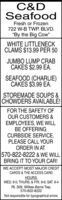 "C&DSeafoodFresh or Frozen722 W-B TWP. BLVD.""By the Big Cow""WHITE LITTLENECKCLAMS $13.99 PER 50JUMBO LUMP CRABCAKES $2.99 EA.SEAFOOD (CHARLIE)CAKES $3.99 EA.STOREMADE SOUPS &CHOWDERS AVAILABLE!FOR THE SAFETY OFOUR CUSTOMERS &EMPLOYEES, WE WILLBE OFFERINGCURBSIDE SERVICE.PLEASE CALL YOURORDER IN AT570-822-8222 & WE WILLBRING IT TO YOUR CAR!WE ACCEPT MOST MAJOR CREDITCARDS & THE ACCESS CARDHOURS:WED. 9-5; THURS. & FRI. 9-6; SAT. 9-4Rt. 309, Wilkes-Barre Twp.570-822-8222Not responsible for typographical errors. C&D Seafood Fresh or Frozen 722 W-B TWP. BLVD. ""By the Big Cow"" WHITE LITTLENECK CLAMS $13.99 PER 50 JUMBO LUMP CRAB CAKES $2.99 EA. SEAFOOD (CHARLIE) CAKES $3.99 EA. STOREMADE SOUPS & CHOWDERS AVAILABLE! FOR THE SAFETY OF OUR CUSTOMERS & EMPLOYEES, WE WILL BE OFFERING CURBSIDE SERVICE. PLEASE CALL YOUR ORDER IN AT 570-822-8222 & WE WILL BRING IT TO YOUR CAR! WE ACCEPT MOST MAJOR CREDIT CARDS & THE ACCESS CARD HOURS: WED. 9-5; THURS. & FRI. 9-6; SAT. 9-4 Rt. 309, Wilkes-Barre Twp. 570-822-8222 Not responsible for typographical errors."