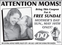 ATTENTION MOMS!Bring This CouponFor AFREE SUNDAEMOTHER'S DAYSUN., MAY 10THONLY!DainyCuren909 CENTRAL AVENUE NORTH, VALLEY CITY  845-2622  LIMIT ONE SUNDAE PER COUPON. ATTENTION MOMS! Bring This Coupon For A FREE SUNDAE MOTHER'S DAY SUN., MAY 10TH ONLY! Dainy Curen 909 CENTRAL AVENUE NORTH, VALLEY CITY  845-2622  LIMIT ONE SUNDAE PER COUPON.