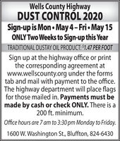 Wells County HighwayDUST CONTRÓL 2020Sign-up is Mon  May 4- Fri  May 15ONLY Two Weeks to Sign-up this YearTRADITIONAL DUSTAY OIL PRODUCT: $1.47 PER FOOTSign up at the highway office or printthe corresponding agreement atwww.wellscounty.org under the formstab and mail with payment to the office.The highway department will place flagsfor those mailed in. Payments must bemade by cash or check ONLY. There is a200 ft. minimum.Office hours are 7 am to 3:30 pm Monday to Friday.1600 W. Washington St., Bluffton, 824-6430 Wells County Highway DUST CONTRÓL 2020 Sign-up is Mon  May 4- Fri  May 15 ONLY Two Weeks to Sign-up this Year TRADITIONAL DUSTAY OIL PRODUCT: $1.47 PER FOOT Sign up at the highway office or print the corresponding agreement at www.wellscounty.org under the forms tab and mail with payment to the office. The highway department will place flags for those mailed in. Payments must be made by cash or check ONLY. There is a 200 ft. minimum. Office hours are 7 am to 3:30 pm Monday to Friday. 1600 W. Washington St., Bluffton, 824-6430