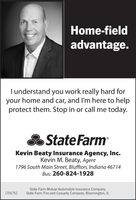 Home-fieldadvantage.I understand you work really hard foryour home and car, and I'm here to helpprotect them. Stop in or call me today.State FarmKevin Beaty Insurance Agency, Inc.Kevin M. Beaty, Agent1796 South Main Street, Bluffton, Indiana 46714Bus: 260-824-1928State Farm Mutual Automobile Insurance Company,State Farm Fire and Casualty Company, Bloomington, IL1706752 Home-field advantage. I understand you work really hard for your home and car, and I'm here to help protect them. Stop in or call me today. State Farm Kevin Beaty Insurance Agency, Inc. Kevin M. Beaty, Agent 1796 South Main Street, Bluffton, Indiana 46714 Bus: 260-824-1928 State Farm Mutual Automobile Insurance Company, State Farm Fire and Casualty Company, Bloomington, IL 1706752