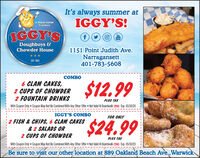 It's always summer atIGGY'S!A Rhode IslandTralitionIGGY'SYouTubeDoughboys &1151 Point Judith Ave.Narragansett401-783-5608Chowder HouseEST. 1989BO6 CLAM CAKES,2 CUPS OF CHOWDER2 FOUNTAIN DRINKS$12.99PLUS TAXWith Coupon Only Coupon May Not Be Combined With Any Other Offer Not Valid At Boardwalk (TO) Exp. 05/30/20IGGY'S COMBOFOR ONLY2 FISH & CHIPS, 6 CLAM CAKES$24.99& 2 SALADS OR2 CUPS OF CHOWDERPLUS TAXWith Coupon Only Coupon May Not Be Combined With Any Other Offer Not Valid At Boardwalk (TO) Exp. 05/30/20Be sure to visit our other location at 889 Oakland Beach Ave.,Warwick It's always summer at IGGY'S! A Rhode Island Tralition IGGY'S You Tube Doughboys & 1151 Point Judith Ave. Narragansett 401-783-5608 Chowder House EST. 1989 BO 6 CLAM CAKES, 2 CUPS OF CHOWDER 2 FOUNTAIN DRINKS $12.99 PLUS TAX With Coupon Only Coupon May Not Be Combined With Any Other Offer Not Valid At Boardwalk (TO) Exp. 05/30/20 IGGY'S COMBO FOR ONLY 2 FISH & CHIPS, 6 CLAM CAKES $24.99 & 2 SALADS OR 2 CUPS OF CHOWDER PLUS TAX With Coupon Only Coupon May Not Be Combined With Any Other Offer Not Valid At Boardwalk (TO) Exp. 05/30/20 Be sure to visit our other location at 889 Oakland Beach Ave.,Warwick