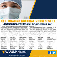 """CELEBRATING NATIONAL NURSES WEEKJackson General Hospital Appreciates You!Every year, National Nurses Week focuses attention on the diverse ways Amer- American society.ica's nurses work to save lives and to improve the health of millions of individuals.During National Nurses Week, May 6th through May 12th, WVU Medicine/Jackson birthday of Florence Nightingale, founder of nursing as a modern profession.General Hospital would like to extend a special thanks to you, our nurses, as youcontinue to provide the highest level of quality care to your patients. You deserve help us eam the trust that our patients place in us, and I am thankful every day thatspecial recognition for your efforts in delivering compassionate care while encom- you have chosen to share those gifts with our organization and our community. Yourpassing the principles of ethical practice in your profession.Jackson General Hospital is honoring nurse's contribution to safety and collabo- passion, caring, energy, innovation and professionalism conveyed to our patientsration in healthcare. From bedside nursing in hospitals and long-term care facilities and their families in your everyday practice are tremendously appreciated."""" Statedto the halls of research institutions, state legislatures, and Congress, the depth and Jessica Walton, JGH Chief Nursing Officer.breadth of the nursing profession is meeting the expanding health care needs ofAnnually, National Nurses Week begins on May 6th and ends on May 12th, theJackson General Hospital would like to say Thank You to our nurses. """"Your giftsstrength and compassion are simply awe-inspiring. Your strong commitment, com-Jessica WaltonGeorgie BosoLibby DillonChrystal JenkinsEdra RamseyRobin BoggessShannon BucknerErin CastoVictoria ColemanVictoria CriseTanya HolterCynthia JenkinsCasey LooneySarah LurzMelissa McDermottSummer MeadowsLisa MilesTeresa ModrzakowskiAndrea PattonTheresa WesselmanNicole TurnerAmanda BennettJulia BlackJulie ReedBarbara LeGueTracy LentJennifer"""