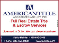 AMERICANTITLEASSOCIATES AGENCY, INC.Full Real Estate Title& Escrow ServicesLicensed in Ohio. We can close anywhere!Kathy Rainieri - 330-936-2918Phone: 330-456-8900www.amtitle.comOH-7815097526540413 AMERICANTITLE ASSOCIATES AGENCY, INC. Full Real Estate Title & Escrow Services Licensed in Ohio. We can close anywhere! Kathy Rainieri - 330-936-2918 Phone: 330-456-8900 www.amtitle.com OH-781509 7526540413