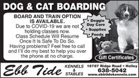 DOG & CAT BOARDINGBOARD AND TRAIN OPTIONIS AVAILABLE.Due to COVID-19 we are notholding classes now.Class Schedule Will ResumeOnce It Is Safe To Do So.Having problems? Feel free to calland l'll do my best to help you overthe phone at no charge.DoggieDay Care SuppliesFoodsGift CertificatesEbb TideKENNELS 16787 Ridge Road  Holley&STABLES www.ebbtidekennels.com638-5042 DOG & CAT BOARDING BOARD AND TRAIN OPTION IS AVAILABLE. Due to COVID-19 we are not holding classes now. Class Schedule Will Resume Once It Is Safe To Do So. Having problems? Feel free to call and l'll do my best to help you over the phone at no charge. Doggie Day Care  Supplies Foods Gift Certificates Ebb Tide KENNELS 16787 Ridge Road  Holley & STABLES www.ebbtidekennels.com 638-5042