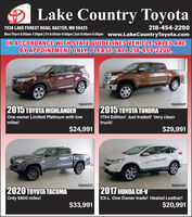 Lake Country Toyota218-454-2200Mon-Thurs 8:00am-7:00pm | Fri 8:00am-6:00pm |Sat 8:00am-5:00pm www.LakeCountryToyota.com7036 LAKE FOREST ROAD, BAXTER, MN 56425IN ACCORDANCE WITH STATE GUIDELINES VEHICLE SALES AREBY APPOINTMENT ONLY. PLEASE CALL 218-454-2200.10AGO79T10AG052P2015 TOYOTA TUNDRA1794 Edition! Just traded! Very cleantruck!2015 TOYOTA HIGHLANDEROne owner Limited Platinum with lowmiles!$24,991$29,99110AG032T10AG035T2020 TOYOTA TACOMA2017 HONDA CR-VOnly 5800 miles!EX-L One Owner trade! Heated Leather!$33,991$20,991 Lake Country Toyota 218-454-2200 Mon-Thurs 8:00am-7:00pm | Fri 8:00am-6:00pm |Sat 8:00am-5:00pm www.LakeCountryToyota.com 7036 LAKE FOREST ROAD, BAXTER, MN 56425 IN ACCORDANCE WITH STATE GUIDELINES VEHICLE SALES ARE BY APPOINTMENT ONLY. PLEASE CALL 218-454-2200. 10AGO79T 10AG052P 2015 TOYOTA TUNDRA 1794 Edition! Just traded! Very clean truck! 2015 TOYOTA HIGHLANDER One owner Limited Platinum with low miles! $24,991 $29,991 10AG032T 10AG035T 2020 TOYOTA TACOMA 2017 HONDA CR-V Only 5800 miles! EX-L One Owner trade! Heated Leather! $33,991 $20,991