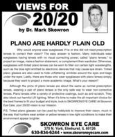 """VIEWS FOR20/20by Dr. Mark SkowronPLANO ARE HARDLY PLAIN OLDWhy would anyone wear eyeglasses if he or she did not need prescriptionlenses to correct their vision? The easy answer is fashion. Many individuals weareyeglasses having lenses with no visual correcting power, called """"plano lenses,"""" toproject an image, make a fashion statement, or complement their wardrobe. Otherwise,eyeglasses with tinted plano lenses can be worn to filter out certain light wavelengths,such as the blue light emitted by electronic devices that may cause eye strain. Tintedplano glasses are also used to hide unflattering wrinkles around the eyes and bagsunder the eyes. Lastly, there are those who wear eyeglasses with plano lenses simplybecause they want to project a more academic image. What's your reason?Although the price of plano lenses are about the same as normal prescriptionlenses, wearing a pair of plano lenses is the only safe way to wear non-correctivelenses. Plano lenses offer a variety of protective coatings, such as anti-scratch. Theyalso block out harmful UV lighting. When it's time to make the all-important choice forthe best frames to fit your budget and style, look to SKOWRON EYE CARE! At SkowronEye Care, your 20/20 vision is our mission.P.S. Tinted plano glasses can be used by hobbyists to improve their vision, much inthe way that hunters wear amber or yellow lenses in low-light conditions to make theirenvironment appear brighter.SKOWRON EYE370 N. York, Elmhurst, IL 60126630-834-6244  www.skowroneyecare.comCARE VIEWS FOR 20/20 by Dr. Mark Skowron PLANO ARE HARDLY PLAIN OLD Why would anyone wear eyeglasses if he or she did not need prescription lenses to correct their vision? The easy answer is fashion. Many individuals wear eyeglasses having lenses with no visual correcting power, called """"plano lenses,"""" to project an image, make a fashion statement, or complement their wardrobe. Otherwise, eyeglasses with tinted plano lenses can be worn to filter out certain light wavelengths,"""