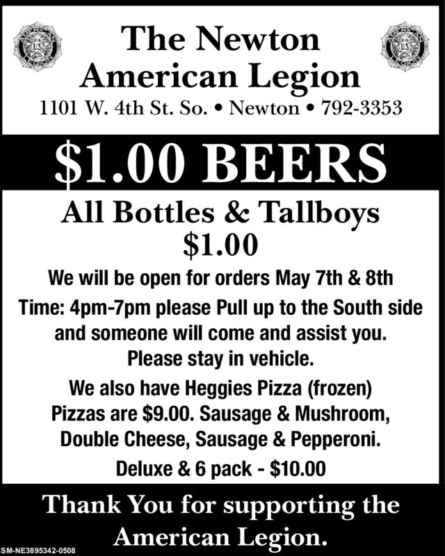 The NewtonAmerican Legion1101 W. 4th St. So.  Newton  792-3353$1.00 BEERSAll Bottles & Tallboys$1.00We will be open for orders May 7th & 8thTime: 4pm-7pm please Pull up to the South sideand someone will come and assist you.Please stay in vehicle.We also have Heggies Pizza (frozen)Pizzas are $9.00. Sausage & Mushroom,Double Cheese, Sausage & Pepperoni.Deluxe & 6 pack - $10.00Thank You for supporting theAmerican Legion.SM-NE3895342-0508 The Newton American Legion 1101 W. 4th St. So.  Newton  792-3353 $1.00 BEERS All Bottles & Tallboys $1.00 We will be open for orders May 7th & 8th Time: 4pm-7pm please Pull up to the South side and someone will come and assist you. Please stay in vehicle. We also have Heggies Pizza (frozen) Pizzas are $9.00. Sausage & Mushroom, Double Cheese, Sausage & Pepperoni. Deluxe & 6 pack - $10.00 Thank You for supporting the American Legion. SM-NE3895342-0508