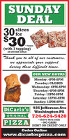 SUNDAYDEAL30$30.slicesfor+ taxes(with 1 topping)IN-STORE ONLYThank you to all of our customers,we appreciate your supportduring these difficult times.OUR NEW HOURSMonday: 4PM-8PMTuesday: CLOSEDWednesday: 4PM-8PMThursday: 4PM-8PMFriday: 12PM-8PMSaturday: 12PM-8PMSunday: 12PM-8PM925 Jefferson AveWashington PA724-624-5420 drive thru only NO CASH/DiCarlo'sORIGINALPIZZADEBIT OR CREDIT ONLYOrder Onlinewww.dicarlospizza.com SUNDAY DEAL 30 $30. slices for + taxes (with 1 topping) IN-STORE ONLY Thank you to all of our customers, we appreciate your support during these difficult times. OUR NEW HOURS Monday: 4PM-8PM Tuesday: CLOSED Wednesday: 4PM-8PM Thursday: 4PM-8PM Friday: 12PM-8PM Saturday: 12PM-8PM Sunday: 12PM-8PM 925 Jefferson Ave Washington PA 724-624-5420  drive thru only  NO CASH/ DiCarlo's ORIGINAL PIZZA DEBIT OR CREDIT ONLY Order Online www.dicarlospizza.com