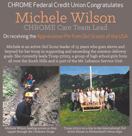 CHROME Federal Credit Union CongratulatesMichele WilsonCHROME Care Team LeadOn receiving the Appreciation Pin from Girl Scouts of the USAMichele is an active Girl Scout leader of 15 years who goes above andbeyond for her troop in supporting and exceeding the mission-deliverygoals. She currently leads Troop 57003, a group of high school girls fromall over the South Hills and is part of the Mt. Lebanon Service Unit.Michele Wilson leading scouts as theyrappel through the Choleren GorgeTroop 57003 on a trip to the International GirlScout House in Switzerland's Swiss Alps CHROME Federal Credit Union Congratulates Michele Wilson CHROME Care Team Lead On receiving the Appreciation Pin from Girl Scouts of the USA Michele is an active Girl Scout leader of 15 years who goes above and beyond for her troop in supporting and exceeding the mission-delivery goals. She currently leads Troop 57003, a group of high school girls from all over the South Hills and is part of the Mt. Lebanon Service Unit. Michele Wilson leading scouts as they rappel through the Choleren Gorge Troop 57003 on a trip to the International Girl Scout House in Switzerland's Swiss Alps
