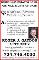 "ELDER LAW, ESTATES, LAND,OIL, GAS, RIGHTS-OF-WAYSO: What's an AdvanceMedical Directive""?A written command signed anddated by you..describing howyou want to be cared for(and by whom),ifA:you become ill andunable to direct othersregarding your care.ROGER J. GAYDOSATTORNEYwww.gaydoselderlaw.comemail: roger@gaydoslegal.com724.745.4030407 Oak Spring Road Canonsburg, PA 15317 ELDER LAW, ESTATES, LAND, OIL, GAS, RIGHTS-OF-WAYS O: What's an Advance Medical Directive""? A written command signed and dated by you..describing how you want to be cared for (and by whom), if A: you become ill and unable to direct others regarding your care. ROGER J. GAYDOS ATTORNEY www.gaydoselderlaw.com email: roger@gaydoslegal.com 724.745.4030 407 Oak Spring Road Canonsburg, PA 15317"