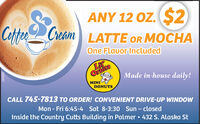 ANY 12 Oz. S2CotteCreamLATTE OR MOCHAOne Flauor IncludedLiOrtitsMINIDONUTSMade in-house daily!CALL 745-7813 TO ORDER! CONVENIENT DRIVE-UP WINDOWMon - Fri 6:45-4 Sat 8-3:30 Sun  closedInside the Country Cutts Building in Palmer  432 S. Alaska St281892 ANY 12 Oz. S2 Cotte Cream LATTE OR MOCHA One Flauor Included Li Ortits MINI DONUTS Made in-house daily! CALL 745-7813 TO ORDER! CONVENIENT DRIVE-UP WINDOW Mon - Fri 6:45-4 Sat 8-3:30 Sun  closed Inside the Country Cutts Building in Palmer  432 S. Alaska St 281892