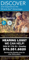 """DISCOVERand Experience theMiracle-Ear® Advantage.MMiracle-Ear3 70Mende laLMITEDYEARSOF SOUNDWARBAHearing evaluations are always free of charge Personalized hearing solutions  3-year limited warranty* FREE lifetime aftercare  Military discounts offeredHEARING LOSS?WE CAN HELP!2404 W 17th St  Greeley970.351.6620Serving the Greeley area forover thirty years.Hearing evaluation is always free. Audiometric test to determine proper amplification needsonly. This is not a medical exam. """"Not valid on Audiotone"""" Pro.C2017 Miracle-Ear, Inc.16257ROPA/B DISCOVER and Experience the Miracle-Ear® Advantage. MMiracle-Ear 3 70 Mende la LMITED YEARS OF SOUND WARBA Hearing evaluations are always free of charge  Personalized hearing solutions  3-year limited warranty*  FREE lifetime aftercare  Military discounts offered HEARING LOSS? WE CAN HELP! 2404 W 17th St  Greeley 970.351.6620 Serving the Greeley area for over thirty years. Hearing evaluation is always free. Audiometric test to determine proper amplification needs only. This is not a medical exam. """"Not valid on Audiotone"""" Pro. C2017 Miracle-Ear, Inc. 16257ROPA/B"""