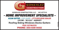 "GONZALEZCONSTRUCTIONGONZALEZ CONSTRUCTION, LLC. HIC #577319- HOME IMPROVEMENT SPECIALISTS -KLEAN GUTTER - LEAF GUARD- CT'S EXCLUSIVE DEALERLIFETIME - ""NO CLOG"" - WARRANTYRoofing-Siding-Windows-Decks-GuttersFREE ESTIMATESPHONE: 203-639-0032R224152v2 GONZALEZ CONSTRUCTION GONZALEZ CONSTRUCTION, LLC. HIC #577319 - HOME IMPROVEMENT SPECIALISTS - KLEAN GUTTER - LEAF GUARD- CT'S EXCLUSIVE DEALER LIFETIME - ""NO CLOG"" - WARRANTY Roofing-Siding-Windows-Decks-Gutters FREE ESTIMATES PHONE: 203-639-0032 R224152v2"