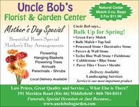 Uncle Bob'sNatural CedarMulch 3 cu. Bags3 For $11.99Florist & Garden CenterMother's Day Special Bulk Up for Spring!Uncle Bob says... Green Envy Mulch Bulk Mulch  Top Soil Processed Stone  Decorative Stone Pavers & Wall Stone Techo Bloc Wall Stone FieldstoneCobblestone  Blue StonePaver Tiles  Trees  ShrubsBeautiful Roses SpecialMother's Day ArrangementsFloweringHanging BasketsFlowering TreesAnnualsPerennials - ShrubsDelivery AvailableLandscaping ServicesService is our most important productLocal Delivery AvailableLow Prices, Great Quality and Service ... What Else is There?191 Meriden Road (Rte 66) Middlefield  860-704-8414Funerals, Special Occasion or Just Because...www.unclebobsgarden.com230021 Uncle Bob's Natural Cedar Mulch 3 cu. Bags 3 For $11.99 Florist & Garden Center Mother's Day Special Bulk Up for Spring! Uncle Bob says...  Green Envy Mulch  Bulk Mulch  Top Soil  Processed Stone  Decorative Stone  Pavers & Wall Stone  Techo Bloc Wall Stone Fieldstone Cobblestone  Blue Stone Paver Tiles  Trees  Shrubs Beautiful Roses Special Mother's Day Arrangements Flowering Hanging Baskets Flowering Trees Annuals Perennials - Shrubs Delivery Available Landscaping Services Service is our most important product Local Delivery Available Low Prices, Great Quality and Service ... What Else is There? 191 Meriden Road (Rte 66) Middlefield  860-704-8414 Funerals, Special Occasion or Just Because... www.unclebobsgarden.com 230021
