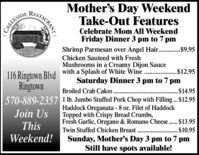 Mother's Day WeekendTake-Out FeaturesRESTAURANTCREEKSIDECelebrate Mom All WeekendFriday Dinner 3 pm to 7 pmShrimp Parmesan over Angel Hair. .$9.95Chicken Sauteed with FreshMushrooms in a Creamy Dijon Saucewith a Splash of White Wine .$12.95116 Ringtown BlvdRingtownSaturday Dinner 3 pm to 7 pm. $14.95570-889-2357 1 lb. Jumbo Stuffed Pork Chop with Filling. $12.95Haddock Oreganata - 8 oz. Filet of HaddockBroiled Crab Cakes.....Join UsTopped with Crispy Bread Crumbs,Fresh Garlic, Oregano & Romano Cheese..$13.95This. $10.95Sunday, Mother's Day 3 pm to 7 pmStill have spots available!Twin Stuffed Chicken Breast ...Weekend! Mother's Day Weekend Take-Out Features RESTAURANT CREEKSIDE Celebrate Mom All Weekend Friday Dinner 3 pm to 7 pm Shrimp Parmesan over Angel Hair. .$9.95 Chicken Sauteed with Fresh Mushrooms in a Creamy Dijon Sauce with a Splash of White Wine . $12.95 116 Ringtown Blvd Ringtown Saturday Dinner 3 pm to 7 pm . $14.95 570-889-2357 1 lb. Jumbo Stuffed Pork Chop with Filling. $12.95 Haddock Oreganata - 8 oz. Filet of Haddock Broiled Crab Cakes.. ... Join Us Topped with Crispy Bread Crumbs, Fresh Garlic, Oregano & Romano Cheese.. $13.95 This . $10.95 Sunday, Mother's Day 3 pm to 7 pm Still have spots available! Twin Stuffed Chicken Breast ... Weekend!