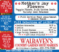 PeatMoss &Top Soil3 - 40 Lb. Bags* e Mother's Day &*FlowersVeggie Plants, Bulk Garden Seeds,Variety Seed Potatoes$512-12-12Fertilizer* Full Service Meat Department* SRoked Meats2-50 age Fu11 Selection of DAIRY DO0$25$4.99 Ba.99¢ Head$2.59 Bag$5.99 Lb.**** GIFT CARDS AVAILABLE * * ***Lime 2 BagsSeedless Watermelon.* Lettuce.$10* 10 Lb. Russet Potatoes.* Large Variety Homemade Brats.20 Lb.Propane$10.00Fill100 Lb.Tank Fill$40.00WALRAVEN'SCOUNTRY GARDEN FRUIT MARKETSM-115 & West  Cadillac  231-775-7599OPEN 7 DAYS A WEEK  ACCEPTING: EBT, Credit and Debit Cards Peat Moss & Top Soil 3 - 40 Lb. Bags * e Mother's Day &* Flowers Veggie Plants, Bulk Garden Seeds, Variety Seed Potatoes $5 12-12-12 Fertilizer * Full Service Meat Department * SRoked Meats 2-50 age Fu11 Selection of DAIRY DO0 $25 $4.99 Ba. 99¢ Head $2.59 Bag $5.99 Lb. **** GIFT CARDS AVAILABLE * * ** * Lime 2 Bags Seedless Watermelon. * Lettuce. $10 * 10 Lb. Russet Potatoes. * Large Variety Homemade Brats. 20 Lb. Propane $10.00 Fill 100 Lb. Tank Fill $40.00 WALRAVEN'S COUNTRY GARDEN FRUIT MARKETS M-115 & West  Cadillac  231-775-7599 OPEN 7 DAYS A WEEK  ACCEPTING: EBT, Credit and Debit Cards