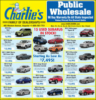 "PublicCharlie's90 Day Warranty On All State InspectedValue Priced Pre-Owned Units= FAMILY OF DEALERSHIPS=www.CHARLIESMM.comMon.-Fri. 8 a.m.-8 p.m. Sat. 8 a.m.-6 p.m. Sun. Closed2015 VolkswagenTiguan SE465 Western Avenue, Augusta  1-888-292-77512010 KiaSoul5 door FWD hotchbock, 4 cyl., outo.only 92,000 milesl Alien green paintStock 19282815 USED SUBARUSIN STOCK!Touring Edition AWD SUV, 4 cyl,outo., Red pointStock J0121B$6,995FORESTERIMPREZA$12,9952010 Honda2014 ToyotaPilot EX-LS door AWD SUV, 3.54 V6, outo,7 passenger seating White pointCamry XLEFWD 4 door sedon, 4 cyl, auto.,great family carl Silver point Stock* WTo006Stock WHO012$12,995$12,9952012 ChevroletSilverado LT2011 GMC SierraOUTBACKCROSSTREKSLE Crew CabStarting As Low As$7,495!4WD, V8, outo, leather seating ondmorel Green pointStock # WT0017Extended Cob 4WD, V8, auto,great shope, great pricelStock N9444A$21,995$16,9952015 FordFusion SE2014 Jeep GrandCherokee Laredo2014 FordEscape TitaniumFWD 4 door sedon, 4 cyl,auto roomy and economicalSilver paint Stock SOS90A4WD 5 door SUV, V6, autoSilver paint Stock S91154AAWD SUV, 2.4L EcoBoot 4 cyl.auto, leather, power lgote andmorel Red point Stock a Wh0011$10,995$18,995$13,9952013 Hyundai2014 JeepWrangler Rubicon2015 HondaAccord SportFWD 4 door sedon, 2.4 4 cyl.outo, very shorpl Silver paint StockAccentFWD 4 door sedon, 4 cyl, 5 speedmanual and offordablel Blue paintStock # S0339AAWD 4 door, V6, S speed, lef's gofishin'I Red paint Stock #WT9019SALE PRICED* S067SA$5,495$25,995$13,4952013 HondaCivic EX-L2015 ToyotaHighlander XLE2016 ToyotaTundra Crew CabFWD 4 door sedon, 4 cyl, auto,leather, sunroof and morelGray paint Stock WHO0085 doer SUV, V6, outo, clways theright choicel Blue paintStock # KO1778Limited 4WD, 571 V8, outo,looded with opfions Red paintStock # WT9012$10,495$22,995$28,995We select the best wholesale vehicles and effer them ts you fiest belore they go to auctiont ""Must present advertisement at the time of purchase to receive sale price and dscount on select instock unts. Tax tle and state fees etra S399 doc fee. See dealer tor wamanty detals. Vehides may not be eacty as pictured Public Charlie's 90 Day Warranty On All State Inspected Value Priced Pre-Owned Units = FAMILY OF DEALERSHIPS= www.CHARLIESMM.com Mon.-Fri. 8 a.m.-8 p.m. Sat. 8 a.m.-6 p.m. Sun. Closed 2015 Volkswagen Tiguan SE 465 Western Avenue, Augusta  1-888-292-7751 2010 Kia Soul 5 door FWD hotchbock, 4 cyl., outo. only 92,000 milesl Alien green paint Stock 192828 15 USED SUBARUS IN STOCK! Touring Edition AWD SUV, 4 cyl, outo., Red point Stock J0121B $6,995 FORESTER IMPREZA $12,995 2010 Honda 2014 Toyota Pilot EX-L S door AWD SUV, 3.54 V6, outo, 7 passenger seating White point Camry XLE FWD 4 door sedon, 4 cyl, auto., great family carl Silver point Stock * WTo006 Stock WHO012 $12,995 $12,995 2012 Chevrolet Silverado LT 2011 GMC Sierra OUTBACK CROSSTREK SLE Crew Cab Starting As Low As $7,495! 4WD, V8, outo, leather seating ond morel Green point Stock # WT0017 Extended Cob 4WD, V8, auto, great shope, great pricel Stock N9444A $21,995 $16,995 2015 Ford Fusion SE 2014 Jeep Grand Cherokee Laredo 2014 Ford Escape Titanium FWD 4 door sedon, 4 cyl, auto roomy and economical Silver paint Stock SOS90A 4WD 5 door SUV, V6, auto Silver paint Stock S91154A AWD SUV, 2.4L EcoBoot 4 cyl. auto, leather, power lgote and morel Red point Stock a Wh0011 $10,995 $18,995 $13,995 2013 Hyundai 2014 Jeep Wrangler Rubicon 2015 Honda Accord Sport FWD 4 door sedon, 2.4 4 cyl. outo, very shorpl Silver paint Stock Accent FWD 4 door sedon, 4 cyl, 5 speed manual and offordablel Blue paint Stock # S0339A AWD 4 door, V6, S speed, lef's go fishin'I Red paint Stock #WT9019 SALE PRICED * S067SA $5,495 $25,995 $13,495 2013 Honda Civic EX-L 2015 Toyota Highlander XLE 2016 Toyota Tundra Crew Cab FWD 4 door sedon, 4 cyl, auto, leather, sunroof and morel Gray paint Stock WHO008 5 doer SUV, V6, outo, clways the right choicel Blue paint Stock # KO1778 Limited 4WD, 571 V8, outo, looded with opfions Red paint Stock # WT9012 $10,495 $22,995 $28,995 We select the best wholesale vehicles and effer them ts you fiest belore they go to auctiont ""Must present advertisement at the time of purchase to receive sale price and dscount on select instock unts. Tax tle and state fees etra S399 doc fee. See dealer tor wamanty detals. Vehides may not be eacty as pictured"