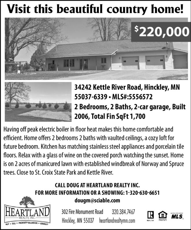 Visit this beautiful country home!$220,00034242 Kettle River Road, Hinckley, MN55037-6339  MLS#:55565722 Bedrooms, 2 Baths, 2-car garage, Built2006, Total Fin SqFt 1,700Having off peak electric boiler in floor heat makes this home comfortable andefficient. Home offers 2 bedrooms 2 baths with vaulted ceilings, a cozy loft forfuture bedroom. Kitchen has matching stainless steel appliances and porcelain tilefloors. Relax with a glass of wine on the covered porch watching the sunset. Homeis on 2 acres of manicured lawn with established windbreak of Norway and Sprucetrees. Close to St. Croix State Park and Kettle River.CALL DOUG AT HEARTLAND REALTY INC.FOR MORE INFORMATION OR A SHOWING:1-320-630-6651dougm@sciable.comHEARTLAND 302 FreMnument Road320.384.7467RB MLS,REALTY, INC.Hinckley, MN 55037 heartlandrealtymn.comREALTORRUY- SEL. PROPERTY VALUATION CONSULT Visit this beautiful country home! $220,000 34242 Kettle River Road, Hinckley, MN 55037-6339  MLS#:5556572 2 Bedrooms, 2 Baths, 2-car garage, Built 2006, Total Fin SqFt 1,700 Having off peak electric boiler in floor heat makes this home comfortable and efficient. Home offers 2 bedrooms 2 baths with vaulted ceilings, a cozy loft for future bedroom. Kitchen has matching stainless steel appliances and porcelain tile floors. Relax with a glass of wine on the covered porch watching the sunset. Home is on 2 acres of manicured lawn with established windbreak of Norway and Spruce trees. Close to St. Croix State Park and Kettle River. CALL DOUG AT HEARTLAND REALTY INC. FOR MORE INFORMATION OR A SHOWING:1-320-630-6651 dougm@sciable.com HEARTLAND 302 FreMnument Road 320.384.7467 RB MLS, REALTY, INC. Hinckley, MN 55037 heartlandrealtymn.com REALTOR RUY- SEL. PROPERTY VALUATION CONSULT