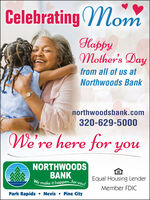 Celebrating (MomHappyMother's Dayfrom all of us atNorthwoods Banknorthwoodsbank.com320-629-5000We're here for youNORTHWOODSBANKWe make it happen.for you!Equal Housing LenderMember FDICPark Rapids Nevis  Pine City Celebrating (Mom Happy Mother's Day from all of us at Northwoods Bank northwoodsbank.com 320-629-5000 We're here for you NORTHWOODS BANK We make it happen.for you! Equal Housing Lender Member FDIC Park Rapids  Nevis  Pine City