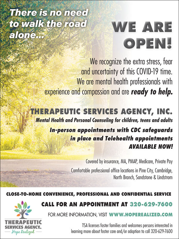 There is no needto walk the roadalone.WE AREOPEN!We recognize the extra stress, fearand uncertainty of this COVID-19 time.We are mental health professionals withexperience and compassion and are ready to help.THERAPEUTIC SERVICES AGENCY, INC.Mental Health and Personal Counseling for children, teens and adultsIn-person appointments with CDC safeguardsin place and Telehealth appointmentsAVAILABLE NOW!Covered by insurance, MA, PMAP, Medicare, Private PayComfortable professional office locations in Pine City, Cambridge,North Branch, Sandstone & LindstromCLOSE-TO-HOME CONVENIENCE, PROFESSIONAL AND CONFIDENTIAL SERVICECALL FOR AN APPOINTMENT AT 320-629-7600FOR MORE INFORMATION, VISIT Www.HOPEREALIZED.COMTHERAPEUTICSERVICES AGENCY.Hope RealizedTSA licenses foster families and welcomes persons interested inlearning more about foster care and/or adoption to call 320-629-7600 There is no need to walk the road alone. WE ARE OPEN! We recognize the extra stress, fear and uncertainty of this COVID-19 time. We are mental health professionals with experience and compassion and are ready to help. THERAPEUTIC SERVICES AGENCY, INC. Mental Health and Personal Counseling for children, teens and adults In-person appointments with CDC safeguards in place and Telehealth appointments AVAILABLE NOW! Covered by insurance, MA, PMAP, Medicare, Private Pay Comfortable professional office locations in Pine City, Cambridge, North Branch, Sandstone & Lindstrom CLOSE-TO-HOME CONVENIENCE, PROFESSIONAL AND CONFIDENTIAL SERVICE CALL FOR AN APPOINTMENT AT 320-629-7600 FOR MORE INFORMATION, VISIT Www.HOPEREALIZED.COM THERAPEUTIC SERVICES AGENCY. Hope Realized TSA licenses foster families and welcomes persons interested in learning more about foster care and/or adoption to call 320-629-7600