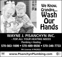 We Know,Grandpa...WashOurHandsWAYNE J. PISANCHYN INC.- FOR ALL YOUR HEATING NEEDSPlumbing  Heating570-563-1699  570-489-9556  570-346-7733PA License # PA3922www.PisanchynPlumbing.comVISAMasterCard We Know, Grandpa... Wash Our Hands WAYNE J. PISANCHYN INC. - FOR ALL YOUR HEATING NEEDS Plumbing  Heating 570-563-1699  570-489-9556  570-346-7733 PA License # PA3922 www.PisanchynPlumbing.com VISA MasterCard