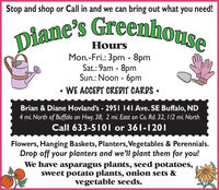 Stop and shop or Call in and we can bring out what you need!Diane's GreenhouseHoursMon.-Fri.: 3pm - 8pmSat.: 9am - 8pmSun.: Noon - 6pmWE ACCEPT CREDIT CARDS Brian & Diane Hovland's - 2951 141 Ave. SE Buffalo, ND4 mi. North of Buffalo on Hwy. 38, 2 mi. East on Co. Rd. 32, 1/2 mi. NorthCall 633-5101 or 361-1201Flowers, Hanging Baskets, Planters,Vegetables & Perennials.Drop off your planters and we'll plant them for you!We have asparagus plants, seed potatoes,sweet potato plants, onion sets &vegetable seeds. Stop and shop or Call in and we can bring out what you need! Diane's Greenhouse Hours Mon.-Fri.: 3pm - 8pm Sat.: 9am - 8pm Sun.: Noon - 6pm WE ACCEPT CREDIT CARDS  Brian & Diane Hovland's - 2951 141 Ave. SE Buffalo, ND 4 mi. North of Buffalo on Hwy. 38, 2 mi. East on Co. Rd. 32, 1/2 mi. North Call 633-5101 or 361-1201 Flowers, Hanging Baskets, Planters,Vegetables & Perennials. Drop off your planters and we'll plant them for you! We have asparagus plants, seed potatoes, sweet potato plants, onion sets & vegetable seeds.