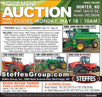 EQUIPMENTTIMED ONLINEAUCTIONHUNTER, ND14997 16th St SE,Hunter, ND 58048e noOPENS:CLOSES; MONDAY, MAY 18 | 10AMMAY 82006 JOHN DEERE 9760 STSPREVIEW: May 8- May 22 LOADOUT: May 18 - May 22INCLUDES: Track Tractor, 4WD Tractors, MFWD Tractors & Loader,2WD Tractors & Loaders, GPS Equipment, Combines, Heads &Header Trailer, Grain Cart & Gravity Wagon, No-Till Drill, Planter,Tillage Equipment, Excavator & Forklift, Semi Tractors & BoxTrucks, Hopper Bottom & Other Trailers, Sprayer, NH3 Applicator,Chemical & Fertilizer Equipment, Hay Equipment, Swathers,Livestock Equipment, Seed Tender & Grain Handling Equipment,Hopper Bin & Areation Equipment, Scraper & Laser Equipment,Other Equipment, Tanks, Tires & Farm Support Items1980 VERSATILE 9501991 JOHN DEERE 31552002 CASE-IH STX450950450IsteffesGroup.comSTEFFESSteffes Group, Inc., 2000 Main Avenue East, West Fargo, NDRUSH RIVER FARMSHANK & DWIGHT BURCHILLHank, 701.361.8517Dwight, 701.238.1606TERMS: All items sold as is where is. Payment of cash or check must be made sale day before removal of items. Statements made auction day take precedence over all advertising.or at Steffes Group,Brad Olstad, 701.237.9173 or 701.238.0240,or Tadd Skaurud at 701.237.9173 or 701.729.3644 EQUIPMENT TIMED ONLINE AUCTION HUNTER, ND 14997 16th St SE, Hunter, ND 58048 e no OPENS: CLOSES; MONDAY, MAY 18 | 10AM MAY 8 2006 JOHN DEERE 9760 STS PREVIEW: May 8- May 22 LOADOUT: May 18 - May 22 INCLUDES: Track Tractor, 4WD Tractors, MFWD Tractors & Loader, 2WD Tractors & Loaders, GPS Equipment, Combines, Heads & Header Trailer, Grain Cart & Gravity Wagon, No-Till Drill, Planter, Tillage Equipment, Excavator & Forklift, Semi Tractors & Box Trucks, Hopper Bottom & Other Trailers, Sprayer, NH3 Applicator, Chemical & Fertilizer Equipment, Hay Equipment, Swathers, Livestock Equipment, Seed Tender & Grain Handling Equipment, Hopper Bin & Areation Equipment, Scraper & Laser Equipment, Other Equipment, Tanks, Tires & Farm Support Items 1980 VERSATILE 950 1991 JOHN DEERE 3155 2002 CASE-IH STX450 950 450 IsteffesGroup.com STEFFES Steffes Group, Inc., 2000 Main Avenue East, West Fargo, ND RUSH RIVER FARMS HANK & DWIGHT BURCHILL Hank, 701.361.8517 Dwight, 701.238.1606 TERMS: All items sold as is where is. Payment of cash or check must be made sale day before removal of items. Statements made auction day take precedence over all advertising. or at Steffes Group, Brad Olstad, 701.237.9173 or 701.238.0240, or Tadd Skaurud at 701.237.9173 or 701.729.3644