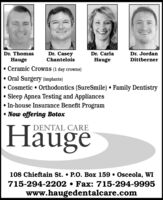 Dr. ThomasHaugeDr. CaseyChanteloisDr. CarlaDr. JordanHaugeDittberner Ceramic Crowns (1 day crowns) Oral Surgery (implants) Cosmetic  Orthodontics (SureSmile)  Family DentistrySleep Apnea Testing and Appliances In-house Insurance Benefit Program Now offering BotoxHäugeDENTAL CARE108 Chieftain St.  P.O. Box 159  Osceola, WI715-294-2202  Fax: 715-294-9995www.haugedentalcare.com Dr. Thomas Hauge Dr. Casey Chantelois Dr. Carla Dr. Jordan Hauge Dittberner  Ceramic Crowns (1 day crowns)  Oral Surgery (implants)  Cosmetic  Orthodontics (SureSmile)  Family Dentistry Sleep Apnea Testing and Appliances  In-house Insurance Benefit Program  Now offering Botox Häuge DENTAL CARE 108 Chieftain St.  P.O. Box 159  Osceola, WI 715-294-2202  Fax: 715-294-9995 www.haugedentalcare.com