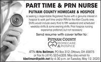PART TIME & PRN NURSEPUTNAM COUNTY HOMECARE & HOSPICEis seeking a dependable Registered Nurse with a genuine interest inhospice to work part time and/or PRN for the Allen County area.Shifts would include every third to fifth weekend and scheduledweekday shifts & some evening shifts. Prior hospice nursingexperience preferred, but not necessary.Send resume with cover letter to:PUTNAM COUNTYHOMECARE&HOSPICEATTN: Kris Bellman, PO Box 312, Ottawa, OH 45875or Fax to (419) 523-6328. May also email tokbellman@pchh.net by 4:30 p.m. on Tuesday, May 12, 2020. PART TIME & PRN NURSE PUTNAM COUNTY HOMECARE & HOSPICE is seeking a dependable Registered Nurse with a genuine interest in hospice to work part time and/or PRN for the Allen County area. Shifts would include every third to fifth weekend and scheduled weekday shifts & some evening shifts. Prior hospice nursing experience preferred, but not necessary. Send resume with cover letter to: PUTNAM COUNTY HOMECARE &HOSPICE ATTN: Kris Bellman, PO Box 312, Ottawa, OH 45875 or Fax to (419) 523-6328. May also email to kbellman@pchh.net by 4:30 p.m. on Tuesday, May 12, 2020.