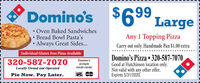 Domino's$699 Large Oven Baked Sandwiches Bread Bowl Pasta'sAlways Great Sides...Any 1 Topping PizzaCarry out only. Handmade Pan $1.00 extraIndividual Gluten Free Pizza AvailableDomino's Pizza  320-587-7070Good at Hutchinson location only.Not valid with any other offer.Expires 3/31/2020.320-587-7070Domino'sacceptscredit cards!Locally Owned and OperatednatarPie Now. Pay Later. Domino's $699 Large  Oven Baked Sandwiches  Bread Bowl Pasta's Always Great Sides... Any 1 Topping Pizza Carry out only. Handmade Pan $1.00 extra Individual Gluten Free Pizza Available Domino's Pizza  320-587-7070 Good at Hutchinson location only. Not valid with any other offer. Expires 3/31/2020. 320-587-7070 Domino's accepts credit cards! Locally Owned and Operated natar Pie Now. Pay Later.