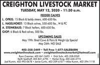 CREIGHTON LIVESTOCK MARKETTUESDAY, MAY 12, 2020 - 11:30 a.m.FEEDER CALVESL. OPKIS: 15 Black & baldy steers, 600-650 lbs.L. HASELHORST: 13 Black calves, 550-600 lbs., W & PCA. STEINKRAUS: 7 Black heifers, 600-650 lbs.GIOP: 6 Black & Red calves, 500 Ibs.UPCOMING SALESMay 19th: Bred Cows & Pairs & Weigh Up SpecialMay 26th: NO SALE402-358-3449  Toll Free 1-877-SALEBARNwww.creightonlivestock.com  creightonlivestockmarket@hotmail.comRyan Creamer, 402-841-5693  Dick Suhr, 402-358-0269Keith Saathoff, 402-841-6795  Harlan King, 402-640-4774Joel Kumm, 402-992-0678 Jamie Curtis, 402-209-6107  Mike Kumm, 402-394-1118152441 CREIGHTON LIVESTOCK MARKET TUESDAY, MAY 12, 2020 - 11:30 a.m. FEEDER CALVES L. OPKIS: 15 Black & baldy steers, 600-650 lbs. L. HASELHORST: 13 Black calves, 550-600 lbs., W & PC A. STEINKRAUS: 7 Black heifers, 600-650 lbs. GIOP: 6 Black & Red calves, 500 Ibs. UPCOMING SALES May 19th: Bred Cows & Pairs & Weigh Up Special May 26th: NO SALE 402-358-3449  Toll Free 1-877-SALEBARN www.creightonlivestock.com  creightonlivestockmarket@hotmail.com Ryan Creamer, 402-841-5693  Dick Suhr, 402-358-0269 Keith Saathoff, 402-841-6795  Harlan King, 402-640-4774 Joel Kumm, 402-992-0678 Jamie Curtis, 402-209-6107  Mike Kumm, 402-394-1118 152441