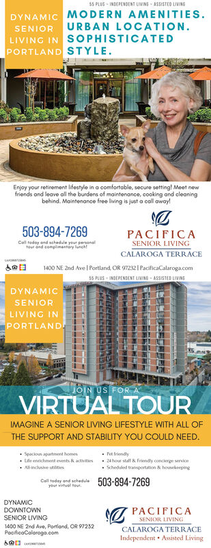 55 PLUS - INDEPENDENT LIVING - ASSISTEO LIVINGDYNAMIC MODERN AMENITIES.URBAN LOCATION.SENIORLIVING IN SOPHISTICATEDPORTLAND STYLE.Enjoy your retiremeont lifestyle in a comfortable, secure setting! Meet newfriends and leave all the burdens of maintenance, cooking and eleaningbehind. Maintenance free living is just a call away!503-894-7269PACIFICAColl today and schadule your personaltour end complimentary lunchtSENIOR LIVINGCALAROGA TERRACE1400 NE 2nd Ave | Portland, OR 97232 I PacificaCalaroga.com$5 PLUS - INDEPENDENT LIVING - ASSISTED LIVINGDYNAMICSENIORLIVING INPORTLAND.JOIN US FORVIRTUAL TOURIMAGINE A SENIOR LIVING LIFESTYLE WITH ALL OFTHE SUPPORT AND STABILITY YOU COULD NEED. Spackon apartment homesPet friendly24 hour stall & Friendly concierge serviceLife entichment events & activities Alinclusive utilties Scheduled transportation & hounekeepingCall todey and schedule 503-894-7269your virtual teut.DYNAMICA PACIFICADOWNTOWNSENIOR LIVINGSENIOR LIVING1400 NE 2nd Ave, Portland, OR 97232CALAROGA TERRACEPocificaCalaroga.comIndependent Assisted Living 55 PLUS - INDEPENDENT LIVING - ASSISTEO LIVING DYNAMIC MODERN AMENITIES. URBAN LOCATION. SENIOR LIVING IN SOPHISTICATED PORTLAND STYLE. Enjoy your retiremeont lifestyle in a comfortable, secure setting! Meet new friends and leave all the burdens of maintenance, cooking and eleaning behind. Maintenance free living is just a call away! 503-894-7269 PACIFICA Coll today and schadule your personal tour end complimentary luncht SENIOR LIVING CALAROGA TERRACE 1400 NE 2nd Ave | Portland, OR 97232 I PacificaCalaroga.com $5 PLUS - INDEPENDENT LIVING - ASSISTED LIVING DYNAMIC SENIOR LIVING IN PORTLAND. JOIN US FOR VIRTUAL TOUR IMAGINE A SENIOR LIVING LIFESTYLE WITH ALL OF THE SUPPORT AND STABILITY YOU COULD NEED.  Spackon apartment homes Pet friendly 24 hour stall & Friendly concierge service Life entichment events & activities  Alinclusive utilties  Scheduled transportation & hounekeeping Call todey and schedule 503-894-7269 your v