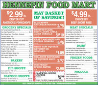 HENNEPIN FOOD MART$2.99 D.MAY BASKETOF SAVINGS!!$4.99 b.Ib.CHOICE B/IBEEF SHORT RIBSCENTER CUTAMERICA'S PORKCHOPS BLUE BUNNYICE CREAM ROUNDS 2/S5GROCERY SPECIALS 48 0ZMEAT SPECIALSHomemade Pork Fairburgers Ib..Oscar Mayer Lunchables Al.4/$5 FROSTED FLAKE,$6.99 FRUIT LOOPS, APPLEJACKS CEREALS 5/$10 St. Louis Style Pork Ribs Ib.5/S5 10-13 OZOur Family Instant Potato Mixes All.Viva Paper Towels 6 Roll.$3.992/$5Bush Kidney, Navy, Pinto, Black, Garbanzo$3.49Northern Beans 16oz.Bacon Wrapped Porkloin Filets Ib.$4.99Assorted Gatorade 320z.5/$5Amish Whole B/I Hams Ib$2.69KRAFT MACARONI ANDCHEESE DINNERS7.25 0ZOur Family Turkeys Ib.5/5 Homemade Garlic Bulk Sausage Ib.Orchard 100% Apple Juice and Juice Blends 64oz .2/$4.89cCapri Sun Drink Packs 10 Pack.$2.99$2.79Triscuit or Wheat Thin Crackers Cracker 80z.$2.99$1.99 HEINZ EASY SQUEEZEDAIRYOur Family Grape Jelly 320z.Our Family Cream Cheese Bars 80z.2/$3. 3/$5 KETCHUP OR$8.99 MUSTARDPringles Potato Chips 5.20zLand Of Lakes Cottage Cheese 24oz.2/$5Kingsford Charcoal 16lb..Formula 409 Cleaner Spray 320z.$1.89 Kraft American or Swiss Cheese Singles 120z.$1.892/$72/$520 OZA&H Laundry Detergent 50oz.$2.99Kraft Philly Soft Cream Cheese 80z.2/$6$3.99 HELLMANS MAYONAISEFROZEN FOODSClorox Bleach 1210ozOR SQUEEZE MAYO 2/$7 Our Family Frozen or Steam Fresh Vegetables 12-160zBAKERY30 OZ5/$5Rotella Hamburger Buns 8ct..$1.89.2/$6 OUR FAMILYPillsbury Toaster Strudels 11.70z..Digiorno Pizzas Each .$1.99King's Hawiian Dinner Rolls Dozen..SPRING WATER.2/$11$2.99PUB SHOPPEAssorted Klondike Bars 6ct.2/$724 PKCoors Light Beer 24pk Cans.$15.99PRODUCEMAXWELL HOUSECOFFEE| 30.6 0ZNikolia Vodka 750ml..$7.99I Fresh Strawberries Ib .991Sweet Cantaloupe Each...$5$1.99SEAFOOD SHOPPE$2.99| Dole Gold Ripe Pineapples Each..Open Acres 16-20ct Shrimp Ib.Open Acres Salmon Fillets Ib.$10.992/$5$6.99N Limit Two With Coupon and $15 Order- Fresh Blueberries Pint.2/$5102 S. FRONT ST. HENNEPIN, IL  815-925-7308  HENNEPINFOODMART.COM HENNEPIN FOOD MART $2.99 D. MAY BASKET OF SAVINGS!! $4.99 b. Ib. CHOICE B/I BEEF SHORT RIBS CENTER CUT AMERICA'S PORKCHOPS BLUE BUNNY ICE CREAM ROUNDS 2/S5 GROCERY SPECIALS 48 0Z MEAT SPECIALS Homemade Pork Fairburgers Ib.. Oscar Mayer Lunchables Al. 4/$5 FROSTED FLAKE, $6.99 FRUIT LOOPS, APPLE JACKS CEREALS 5/$10 St. Louis Style Pork Ribs Ib. 5/S5 10-13 OZ Our Family Instant Potato Mixes All. Viva Paper Towels 6 Roll. $3.99 2/$5 Bush Kidney, Navy, Pinto, Black, Garbanzo $3.49 Northern Beans 16oz. Bacon Wrapped Porkloin Filets Ib. $4.99 Assorted Gatorade 320z. 5/$5 Amish Whole B/I Hams Ib $2.69 KRAFT MACARONI AND CHEESE DINNERS 7.25 0Z Our Family Turkeys Ib. 5/5 Homemade Garlic Bulk Sausage Ib. Orchard 100% Apple Juice and Juice Blends 64oz .2/$4 .89c Capri Sun Drink Packs 10 Pack. $2.99 $2.79 Triscuit or Wheat Thin Crackers Cracker 80z. $2.99 $1.99 HEINZ EASY SQUEEZE DAIRY Our Family Grape Jelly 320z. Our Family Cream Cheese Bars 80z. 2/$3 . 3/$5 KETCHUP OR $8.99 MUSTARD Pringles Potato Chips 5.20z Land Of Lakes Cottage Cheese 24oz. 2/$5 Kingsford Charcoal 16lb.. Formula 409 Cleaner Spray 320z. $1.89 Kraft American or Swiss Cheese Singles 120z. $1.89 2/$7 2/$5 20 OZ A&H Laundry Detergent 50oz. $2.99 Kraft Philly Soft Cream Cheese 80z. 2/$6 $3.99 HELLMANS MAYONAISE FROZEN FOODS Clorox Bleach 1210oz OR SQUEEZE MAYO 2/$7 Our Family Frozen or Steam Fresh Vegetables 12-160z BAKERY 30 OZ 5/$5 Rotella Hamburger Buns 8ct. .$1.89 .2/$6 OUR FAMILY Pillsbury Toaster Strudels 11.70z.. Digiorno Pizzas Each . $1.99 King's Hawiian Dinner Rolls Dozen.. SPRING WATER .2/$11 $2.99 PUB SHOPPE Assorted Klondike Bars 6ct. 2/$7 24 PK Coors Light Beer 24pk Cans. $15.99 PRODUCE MAXWELL HOUSE COFFEE | 30.6 0Z Nikolia Vodka 750ml. .$7.99 I Fresh Strawberries Ib . 991Sweet Cantaloupe Each... $5 $1.99 SEAFOOD SHOPPE $2.99 | Dole Gold Ripe Pineapples Each.. Open Acres 16-20ct Shrimp Ib. Open Acres Salmon Fillets Ib .$10.99 2/$5 $6.99 N Limit Two With Coupon and $15 Order - Fresh Blueberries Pint. 2/$5 102 S. FRONT ST. HENNEPIN, IL  815-925-7308  HENNEPINFOODMART.COM