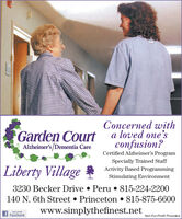 Concerned witha loved one'sconfusion?Garden CourtAlzheimer's /Dementia CareCertified Alzheimer's ProgramSpecially Trained StaffActivity Based ProgrammingLiberty VillageStimulating Environment3230 Becker Drive  Peru  815-224-2200140 N. 6th Street  Princeton  815-875-6600www.simplythefinest.netURE US ONf FacebookNot-For-Profit Providers Concerned with a loved one's confusion? Garden Court Alzheimer's /Dementia Care Certified Alzheimer's Program Specially Trained Staff Activity Based Programming Liberty Village Stimulating Environment 3230 Becker Drive  Peru  815-224-2200 140 N. 6th Street  Princeton  815-875-6600 www.simplythefinest.net URE US ON f Facebook Not-For-Profit Providers
