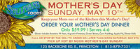 SonLIVANS MOTHER'S DAYFOODSSUNDAY, MAY 10THKeep your Mom out of the Kitchen this Mother's Day!ORDER YOUR MOTHER'S DAY DINNEROnly $59.99 I Serves 4-6Dinner includes Boneless Pit Ham, Augratin Potatoes, Green Beans, Corn Pudding, Apple Pie, Dinner RollsCALL OR STOP BY THE DELI TO ORDER NO LATER THAN NOON SATURDAY, MAY 9THPICK UP HOT BY NOON MOTHER'S DAY SUNDAY!125 BACKBONE RD. E., PRINCETON | 815-879-7351SM-PR1777767 SonLIVANS MOTHER'S DAY FOODS SUNDAY, MAY 10TH Keep your Mom out of the Kitchen this Mother's Day! ORDER YOUR MOTHER'S DAY DINNER Only $59.99 I Serves 4-6 Dinner includes Boneless Pit Ham, Augratin Potatoes, Green Beans, Corn Pudding, Apple Pie, Dinner Rolls CALL OR STOP BY THE DELI TO ORDER NO LATER THAN NOON SATURDAY, MAY 9TH PICK UP HOT BY NOON MOTHER'S DAY SUNDAY! 125 BACKBONE RD. E., PRINCETON | 815-879-7351 SM-PR1777767