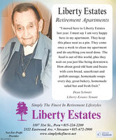 """Liberty EstatesRetirement Apartments""""I moved here to Liberty Estateslast year. I must say I am very happyhere in my apartment. They keepthis place neat as a pin. They comeonce a week to clean my apartmentand do anything you need done. Thefood is out of this world, plus theywait on you just like being downtown.How about good old ham and beanswith corn bread, sauerkraut andpolish sausage, homemade soupsevery day, great bakery, homemadesalad bar and fresh fruit.""""Dean SchmittLiberty Estates TenantSimply The Finest In Retirement LifestylesLiberty Estates1107 31st St., Peru  815-224-22002322 Eastwood Ave.  Streator  815-672-1900www.simplythefinest.netNot-For-ProfitProviderLike us onFacebookSM-LA1775076 Liberty Estates Retirement Apartments """"I moved here to Liberty Estates last year. I must say I am very happy here in my apartment. They keep this place neat as a pin. They come once a week to clean my apartment and do anything you need done. The food is out of this world, plus they wait on you just like being downtown. How about good old ham and beans with corn bread, sauerkraut and polish sausage, homemade soups every day, great bakery, homemade salad bar and fresh fruit."""" Dean Schmitt Liberty Estates Tenant Simply The Finest In Retirement Lifestyles Liberty Estates 1107 31st St., Peru  815-224-2200 2322 Eastwood Ave.  Streator  815-672-1900 www.simplythefinest.net Not-For-Profit Provider Like us on Facebook SM-LA1775076"""