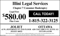 Illini Legal ServicesChapter 7 Consumer BankruptcyLegal FeesCALL TODAY!$580.001-815-322-3125Plus CostsJOLIETOTTAWA63 W. JEFFERSON ST. 2ND FLOOR 628 COLUMBUS ST. SUITE 112JOLIET 60432OTTAWA 61350Illini Legal Services is a debt relief agency offering bankruptcy services under the Federal Bankruptcy laws.Legal services are provided by C. David Ward, Attorney at Law.SM-LA1769515 Illini Legal Services Chapter 7 Consumer Bankruptcy Legal Fees CALL TODAY! $580.00 1-815-322-3125 Plus Costs JOLIET OTTAWA 63 W. JEFFERSON ST. 2ND FLOOR 628 COLUMBUS ST. SUITE 112 JOLIET 60432 OTTAWA 61350 Illini Legal Services is a debt relief agency offering bankruptcy services under the Federal Bankruptcy laws. Legal services are provided by C. David Ward, Attorney at Law. SM-LA1769515