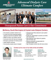 Advanced Dialysis CareUltimate ComfortAMERICANRENALa00ociao00Metlenry Dialysis CenterUnsurpassed Patient Care is Our CommitmentMcHenry, South Barrington & Crystal Lake Dialysis Centers Individual Care Plans tailored to each patient All schedules available, flexible hours In-center and home peritoneal dialysisoptions to meet all our patients' needsspecific need Enable the nephrologist to practice as he/shesees appropriate Team approach which allows for patientsinput into their care DIRECTV, iPads, and wireless internet Contoured chair with heat and massage Emergency generator for backup power Latest dialysis machines Conveniently located close to hospital Resource allocation as appropriate forindividual patient need High Transplant referral rate with area centersContact us for a tour of our state-of-the-art facilities.Crystal LakeDialysis Center6298 Northwest HwyMcHenryDialysis Center4209 W. Shamrock LnSouth BarringtonDialysis Center33 W. Higgins RdSuite 920-945Unit ASuite 300McHenry, IL 60050Call: (815) 344-8512South Barrington, IL 60010Call: (847) 783 4700Crystal Lake, IL 60014Call: (815) 477-0825Mohammad ZahidMD, FACP, FACNwww.americanrenal.com Advanced Dialysis Care Ultimate Comfort AMERICANRENAL a00ociao00 Metlenry Dialysis Center Unsurpassed Patient Care is Our Commitment McHenry, South Barrington & Crystal Lake Dialysis Centers  Individual Care Plans tailored to each patient  All schedules available, flexible hours  In-center and home peritoneal dialysis options to meet all our patients' needs specific need  Enable the nephrologist to practice as he/she sees appropriate  Team approach which allows for patients input into their care  DIRECTV, iPads, and wireless internet  Contoured chair with heat and massage  Emergency generator for backup power  Latest dialysis machines  Conveniently located close to hospital  Resource allocation as appropriate for individual patient need  High Transplant referral rate with area centers Contact us for a tour of our state-of-t