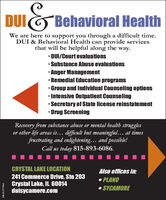 DUIBehavioral HealthWe are here to support you through a difficult time.DUI & Behavioral Health can provide servicesthat will be helpful along the way. DUI/Court evaluations Substance Abuse evaluations Anger Management Remedial Education programsGroup and Individual Counseling options Intensive Outpatient Counseling Secretary of State license reinstatementDrug ScreeningRecovery from substance abuse or mental health strugglesor other life areas is... difficult but meaningful... at timesfrustrating and enlightening... and possible!Call us today 815-893-6086.CRYSTAL LAKE LOCATIONAlso offices in:241 Commerce Drive, Ste 203Crystal Lake, IL 60014duisycamore.com PLANO SYCAMORESM-CL1777443 DUI Behavioral Health We are here to support you through a difficult time. DUI & Behavioral Health can provide services that will be helpful along the way.  DUI/Court evaluations  Substance Abuse evaluations  Anger Management  Remedial Education programs Group and Individual Counseling options  Intensive Outpatient Counseling  Secretary of State license reinstatement Drug Screening Recovery from substance abuse or mental health struggles or other life areas is... difficult but meaningful... at times frustrating and enlightening... and possible! Call us today 815-893-6086. CRYSTAL LAKE LOCATION Also offices in: 241 Commerce Drive, Ste 203 Crystal Lake, IL 60014 duisycamore.com  PLANO  SYCAMORE SM-CL1777443