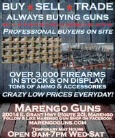 BUYSELL TRADEALWAYS BUYING GUNSLBUYONE CUNIORAN ENTRE CPROFESSIONAL BUYERS ON SITEOVER 3,000 FIREARMSIN STOCK & ON DISPLAYTONS OF AMMO & ACCESSORIESCRAZY LOW PRICES EVERYDAY!MARENGO GUNS20014 E. GRANT HWY (ROUTE 20), MARENGOFOLLOW & LIKE MARENGO GUN SHOP ON FACEBOOKMARENGOGUNS.COMTEMPORARY MAY HOURSOPEN 9AM-7PM WED-SAT BUY SELL TRADE ALWAYS BUYING GUNS LBUYONE CUNIORAN ENTRE C PROFESSIONAL BUYERS ON SITE OVER 3,000 FIREARMS IN STOCK & ON DISPLAY TONS OF AMMO & ACCESSORIES CRAZY LOW PRICES EVERYDAY! MARENGO GUNS 20014 E. GRANT HWY (ROUTE 20), MARENGO FOLLOW & LIKE MARENGO GUN SHOP ON FACEBOOK MARENGOGUNS.COM TEMPORARY MAY HOURS OPEN 9AM-7PM WED-SAT