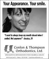 """Your Appearance. Your smile.""""I used to always keep my mouth closed when Ismiled. Not anymore!"""" -Jessica, 24Conlon & ThompsonOrthodontics, Ltd.SPECIALISTS IN ORTHODONTICS FOR CHILDREN & ADULTS4104 W Crystal Lake Rd  McHenry  815-344-2840  ConlonThompsonOrthodontics.comadno-0341563 Your Appearance. Your smile. """"I used to always keep my mouth closed when I smiled. Not anymore!"""" -Jessica, 24 Conlon & Thompson Orthodontics, Ltd. SPECIALISTS IN ORTHODONTICS FOR CHILDREN & ADULTS 4104 W Crystal Lake Rd  McHenry  815-344-2840  ConlonThompsonOrthodontics.com adno-0341563"""