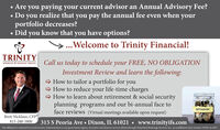 Are you paying your current advisor an Annual Advisory Fee? Do you realize that you pay the annual fee even when yourportfolio decreases? Did you know that you have options?...Welcome to Trinity Financial!TRINITYINSURANCE & FINANCIAL SERVICESCall us today to schedule your FREE, NO OBLIGATIONInvestment Review and learn the following:- How to tailor a portfolio for you> How to reduce your life-time charges- How to learn about retirement & social securityplanning programs and our bi-annual face toface reviews (Virtual meetings available upon request)RETIREMENTBrett Nicklaus, CFP815-288-5800315 S Peoria Ave  Dixon, IL 61021  www.trinityifs.comNot affiliated or endorsed by Social Security Administration or any government Agency. Securities and advisory services offered through Packerland Brokerage Services, Inc., an unaffiliated entity member FINRA & SIPC  Are you paying your current advisor an Annual Advisory Fee?  Do you realize that you pay the annual fee even when your portfolio decreases?  Did you know that you have options? ...Welcome to Trinity Financial! TRINITY INSURANCE & FINANCIAL SERVICES Call us today to schedule your FREE, NO OBLIGATION Investment Review and learn the following: - How to tailor a portfolio for you > How to reduce your life-time charges - How to learn about retirement & social security planning programs and our bi-annual face to face reviews (Virtual meetings available upon request) RETIREMENT Brett Nicklaus, CFP 815-288-5800 315 S Peoria Ave  Dixon, IL 61021  www.trinityifs.com Not affiliated or endorsed by Social Security Administration or any government Agency. Securities and advisory services offered through Packerland Brokerage Services, Inc., an unaffiliated entity member FINRA & SIPC