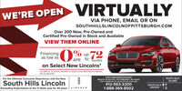 VIRTUALLYWE'RE OPENVIA PHONE, EMAIL OR ONSOUTHHILLSLINCOLNOFPITTSBURGH.COMOver 200 New, Pre-Owned andCertified Pre-Owned in Stock and AvailableVIEW THEM ONLINEFinancingas low asup 72APR tomonthson Select New Lincolns**0% APR for 72 months available on 2020 Lincoin MKZ Reserve Models.VIN 3LLR6021942760 WASHINGTON ROADSOUTH HILLSVILLAGEFor the Ultimate Consumer Experience, visit the NewSouth Hills LincolnExceeding Expectations in the Tr-State area for 30 years. LINCOLNROUTE 19 SOUTH, PITTSBURGH, PA 15241JUST 3 MILES SOUTH OF SOUTH HILLS VILLAGE412-563-22001-888-369-8502SOUTH HILLSLINCOLN VIRTUALLY WE'RE OPEN VIA PHONE, EMAIL OR ON SOUTHHILLSLINCOLNOFPITTSBURGH.COM Over 200 New, Pre-Owned and Certified Pre-Owned in Stock and Available VIEW THEM ONLINE Financing as low as up 72 APR to months on Select New Lincolns* *0% APR for 72 months available on 2020 Lincoin MKZ Reserve Models. VIN 3LLR602194 2760 WASHINGTON ROAD SOUTH HILLS VILLAGE For the Ultimate Consumer Experience, visit the New South Hills Lincoln Exceeding Expectations in the Tr-State area for 30 years. LINCOLN ROUTE 19 SOUTH, PITTSBURGH, PA 15241 JUST 3 MILES SOUTH OF SOUTH HILLS VILLAGE 412-563-2200 1-888-369-8502 SOUTH HILLS LINCOLN