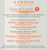 CHROM EFEDERAL CREDIT UNIONGoes to Lunch fTo support local businesses, CHROME will be providing lunchfor our staff from a restaurant in our community.Our local favorites for this week are:Monday: Angelo's Restaurantangelosrestaurant.comTuesday: Chicco Baccellochiccobaccello.comWednesday: Mitch's BBQmitchsbarbecue.comThursday: Fortuitea Cafe & Bakeryfortuiteacafe.comFriday: The Last Call Bar & Grilltlcbarandgrill.comWe encourage others to take advantage of the takeout or deliveryoptions these restaurants offer and support your hometown businesses. CHROM E FEDERAL CREDIT UNION Goes to Lunch f To support local businesses, CHROME will be providing lunch for our staff from a restaurant in our community. Our local favorites for this week are: Monday: Angelo's Restaurant angelosrestaurant.com Tuesday: Chicco Baccello chiccobaccello.com Wednesday: Mitch's BBQ mitchsbarbecue.com Thursday: Fortuitea Cafe & Bakery fortuiteacafe.com Friday: The Last Call Bar & Grill tlcbarandgrill.com We encourage others to take advantage of the takeout or delivery options these restaurants offer and support your hometown businesses.