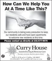 How Can We Help YouAt A Time Like This?Our community is taking every precaution to keepour residents safe and have open apartmentsto welcome new residents at this time.Please contact us directly at 231-577-9575CurryHouseAssisted Living & Memory Care...because everyone deserves great service!5858 S. 47 Road  Cadillac, MI 49601231-876-0611  CURRYHOUSECADILLAC.COMOPPORTUNIT How Can We Help You At A Time Like This? Our community is taking every precaution to keep our residents safe and have open apartments to welcome new residents at this time. Please contact us directly at 231-577-9575 CurryHouse Assisted Living & Memory Care ...because everyone deserves great service! 5858 S. 47 Road  Cadillac, MI 49601 231-876-0611  CURRYHOUSECADILLAC.COM OPPORTUNIT