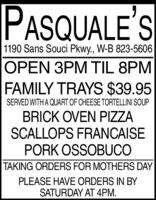 PASQUALE'S1190 Sans Souci Pkwy., W-B 823-5606OPEN 3PM TIL 8PMFAMILY TRAYS $39.95SERVED WITH A QUART OF CHEESE TORTELLINI SOUPBRICK OVEN PIZZASCALLOPS FRANCAISEPORK OSSOBUCOTAKING ORDERS FOR MOTHERS DAYPLEASE HAVE ORDERS IN BYSATURDAY AT 4PM. PASQUALE'S 1190 Sans Souci Pkwy., W-B 823-5606 OPEN 3PM TIL 8PM FAMILY TRAYS $39.95 SERVED WITH A QUART OF CHEESE TORTELLINI SOUP BRICK OVEN PIZZA SCALLOPS FRANCAISE PORK OSSOBUCO TAKING ORDERS FOR MOTHERS DAY PLEASE HAVE ORDERS IN BY SATURDAY AT 4PM.