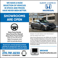 WE HAVE A HUGEGARY FORCESELECTION OF VEHICLESIN STOCK AND PRICESHAVE NEVER BEEN BETTER.HONDASHOWROOMSARE OPENITSTIMETO DRIVE AGAINGary Force HondaGary Force Pre-OwnedGary Force Truck Center2325 Scottsville RoadREADY TO GET BACK ON THE ROAD?WE'RE HERE FOR YOU!Gary Force Showrooms are OPEN with the BestPrices and Best Selection in Gary Force historyon Pre-Owned and Certified vehicles. Stop byand shop safely at all three locations. All stateguidelines are being followed for customer andemployee safety.1860 Campbell Lane2201 Scottsville RoadSeveral pre-owned special purchasevehicles to choose from with no moneydown and extended first payment datesCALLBROWSE270.781.8230 ( )GaryForceHonda.comTO REACH ALL 3 LOCATIONS WE HAVE A HUGE GARY FORCE SELECTION OF VEHICLES IN STOCK AND PRICES HAVE NEVER BEEN BETTER. HONDA SHOWROOMS ARE OPEN ITSTIME TO DRIVE AGAIN Gary Force Honda Gary Force Pre-Owned Gary Force Truck Center 2325 Scottsville Road READY TO GET BACK ON THE ROAD? WE'RE HERE FOR YOU! Gary Force Showrooms are OPEN with the Best Prices and Best Selection in Gary Force history on Pre-Owned and Certified vehicles. Stop by and shop safely at all three locations. All state guidelines are being followed for customer and employee safety. 1860 Campbell Lane 2201 Scottsville Road Several pre-owned special purchase vehicles to choose from with no money down and extended first payment dates CALL BROWSE 270.781.8230 ( ) GaryForceHonda.com TO REACH ALL 3 LOCATIONS