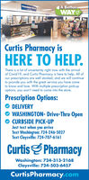 Prescription Pick-A BetterWAYCurtis Pharmacy isHERE TO HELP.There is a lot of uncertainty right now with the arrivalof Covid 19, and Curtis Pharmacy is here to help. All ofour prescriptions are well stocked, and we will continueto provide you with the great service you have cometo know and love. With multiple prescription pick-upoptions, you won't need to come into the store.Prescription Options:DELIVERYWASHINGTON- Drive-Thru OpenCURBSIDE PICK-UPJust text when you arriveText Washington: 724-246-5027Text Claysville: 724-707-6161CurtisS PharmacyWashington: 724-313-2168Claysville: 724-503-6457CurtisPharmacy.comEEB Prescription Pick- A Better WAY Curtis Pharmacy is HERE TO HELP. There is a lot of uncertainty right now with the arrival of Covid 19, and Curtis Pharmacy is here to help. All of our prescriptions are well stocked, and we will continue to provide you with the great service you have come to know and love. With multiple prescription pick-up options, you won't need to come into the store. Prescription Options: DELIVERY WASHINGTON- Drive-Thru Open CURBSIDE PICK-UP Just text when you arrive Text Washington: 724-246-5027 Text Claysville: 724-707-6161 CurtisS Pharmacy Washington: 724-313-2168 Claysville: 724-503-6457 CurtisPharmacy.com EEB
