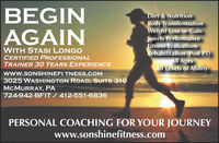 BEGINAGAINDiet & NutritionBody TransformationWeight Loss or GainSports PerformanceFitness EvaluationsRehabilitation (Post PT)All AgesAll Levels of AbilityWITH STASI LONGOCERTIFIED PROFESSIONALTRAINER 3O YEARS EXPERIENCEwww.SONSHINEFI TNESS.COM3025 WASHINGTON ROAD, SUITE 31OMCMURRAY, PA724-942-BFIT / 412-551-6836PERSONAL COACHING FOR YOUR JOURNEYwww.sonshinefitness.com BEGIN AGAIN Diet & Nutrition Body Transformation Weight Loss or Gain Sports Performance Fitness Evaluations Rehabilitation (Post PT) All Ages All Levels of Ability WITH STASI LONGO CERTIFIED PROFESSIONAL TRAINER 3O YEARS EXPERIENCE www.SONSHINEFI TNESS.COM 3025 WASHINGTON ROAD, SUITE 31O MCMURRAY, PA 724-942-BFIT / 412-551-6836 PERSONAL COACHING FOR YOUR JOURNEY www.sonshinefitness.com